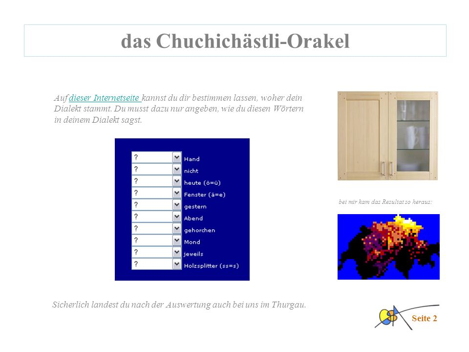 das Chuchichästli-Orakel Seite 2 Auf dieser Internetseite kannst du dir bestimmen lassen, woher dein Dialekt stammt.