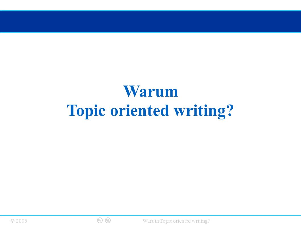 © 2006 Warum Topic oriented writing? Warum Topic oriented writing?