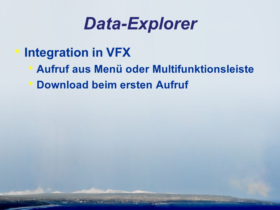 Data-Explorer * Integration in VFX * Aufruf aus Menü oder Multifunktionsleiste * Download beim ersten Aufruf