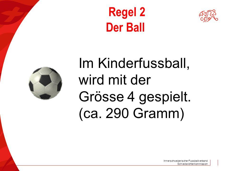 Innerschweizerischer Fussballverband Schiedsrichterkommission Regel 2 Der Ball Im Kinderfussball, wird mit der Grösse 4 gespielt. (ca. 290 Gramm)