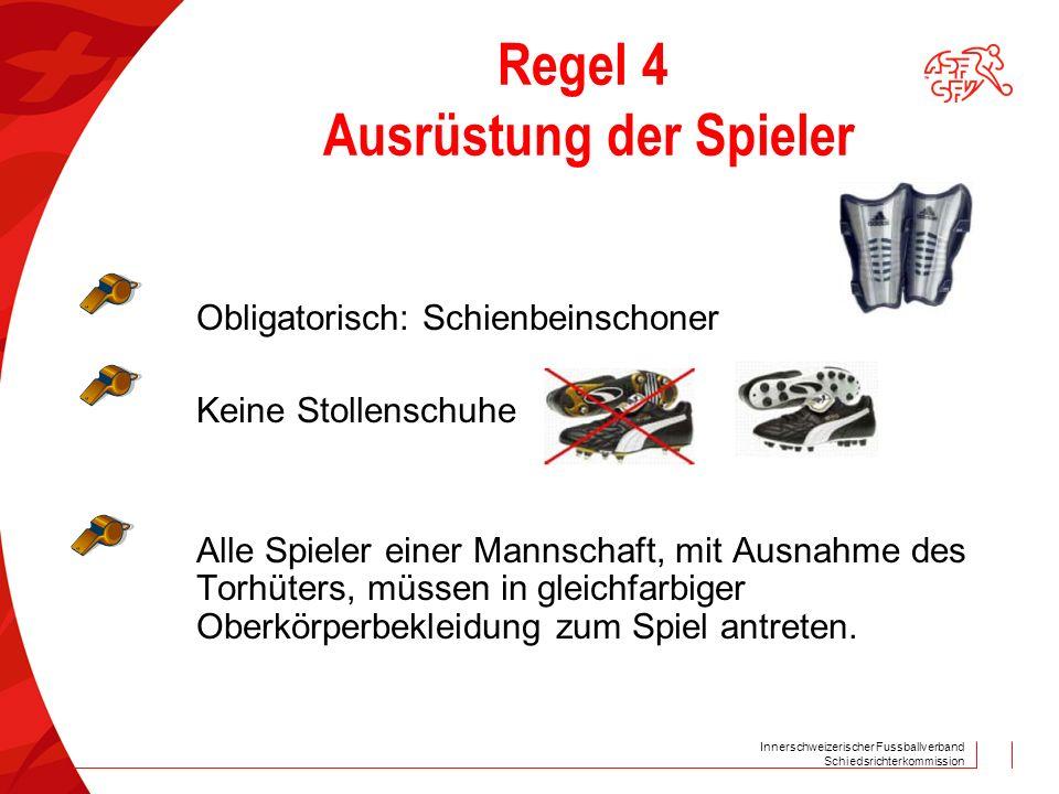 Innerschweizerischer Fussballverband Schiedsrichterkommission Regel 4 Ausrüstung der Spieler Obligatorisch: Schienbeinschoner Keine Stollenschuhe Alle
