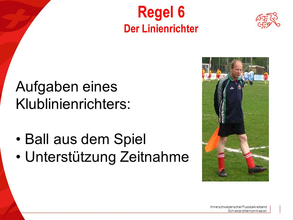 Innerschweizerischer Fussballverband Schiedsrichterkommission Regel 6 Der Linienrichter Aufgaben eines Klublinienrichters: Ball aus dem Spiel Unterstützung Zeitnahme