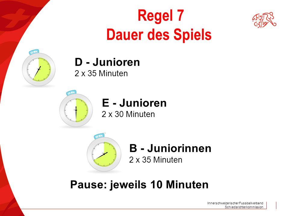 Innerschweizerischer Fussballverband Schiedsrichterkommission Regel 7 Dauer des Spiels D - Junioren 2 x 35 Minuten E - Junioren 2 x 30 Minuten B - Jun
