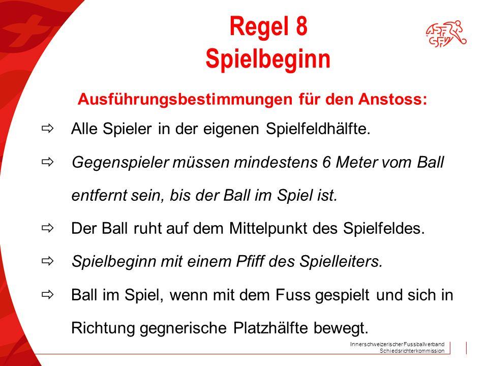 Innerschweizerischer Fussballverband Schiedsrichterkommission Regel 8 Spielbeginn Ausführungsbestimmungen für den Anstoss:  Alle Spieler in der eigen