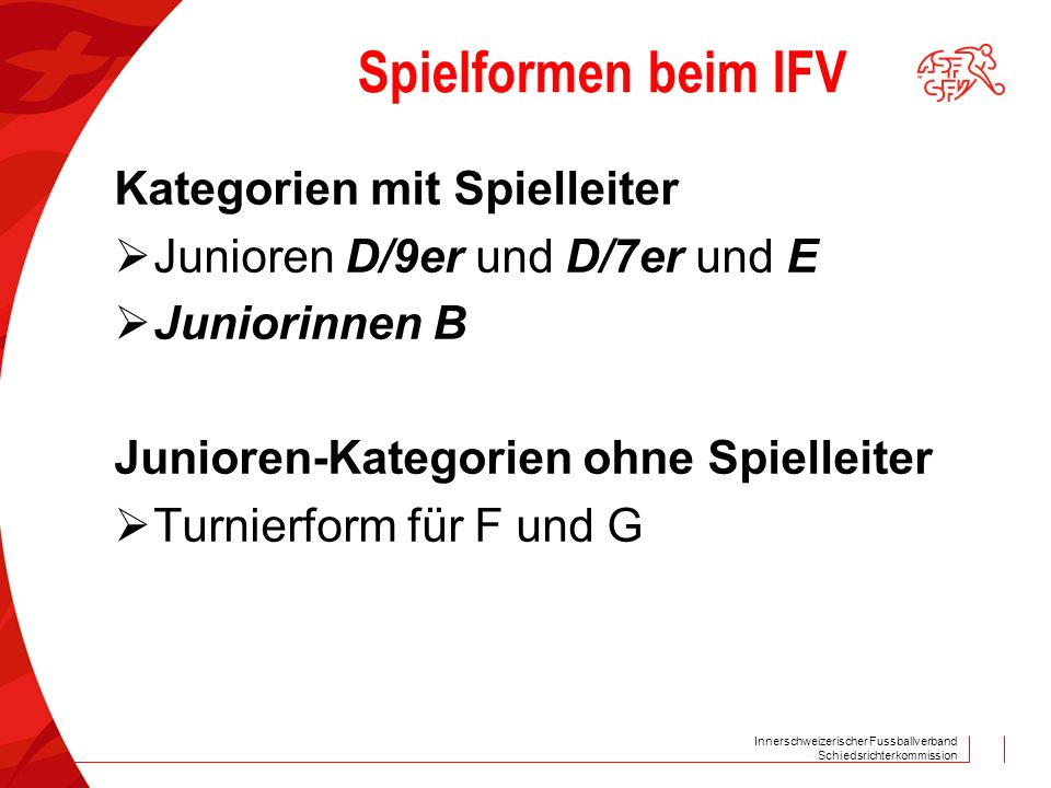 Innerschweizerischer Fussballverband Schiedsrichterkommission Spielformen beim IFV Kategorien mit Spielleiter  Junioren D/9er und D/7er und E  Junio