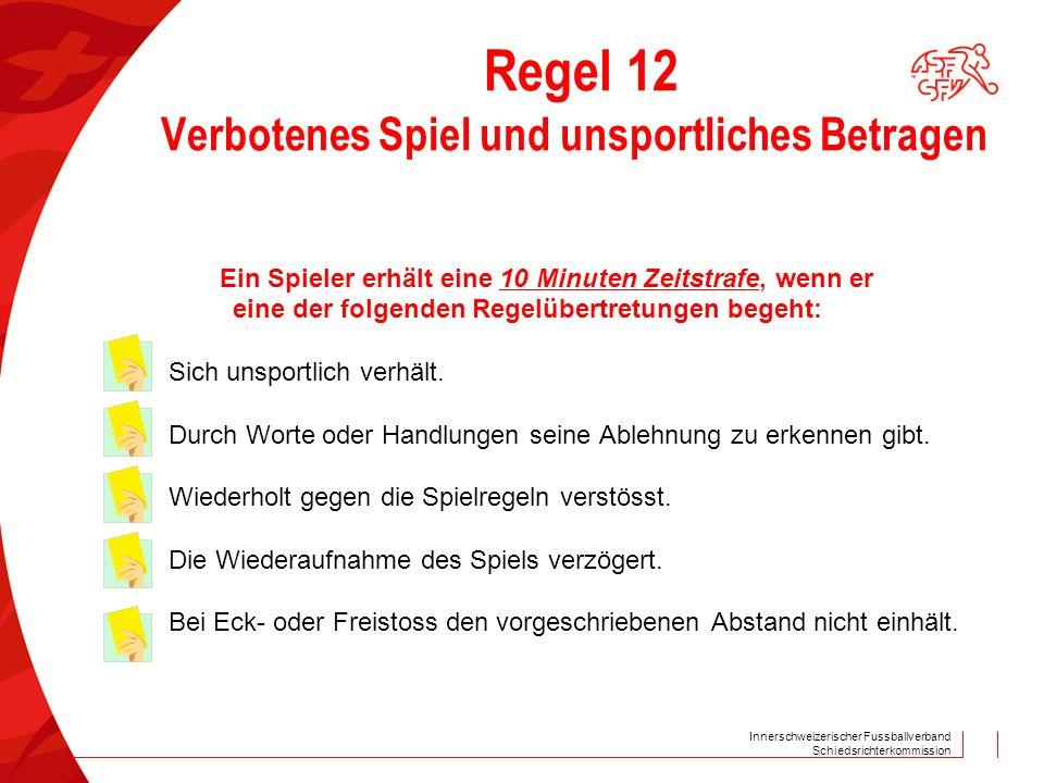 Innerschweizerischer Fussballverband Schiedsrichterkommission Regel 12 Verbotenes Spiel und unsportliches Betragen Ein Spieler erhält eine 10 Minuten