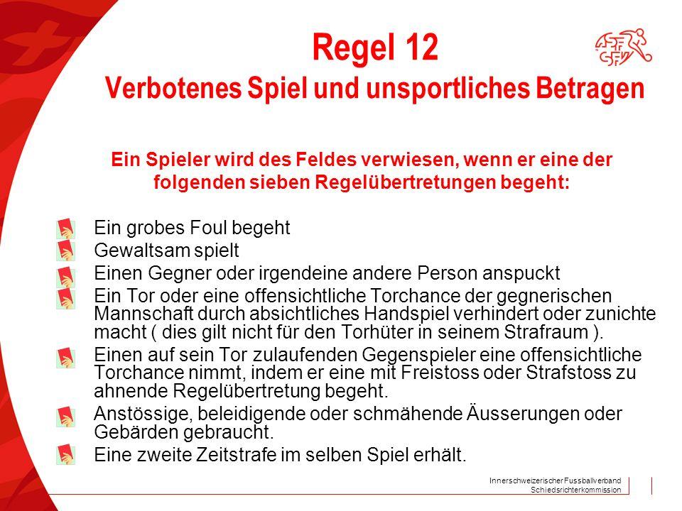 Innerschweizerischer Fussballverband Schiedsrichterkommission Regel 12 Verbotenes Spiel und unsportliches Betragen Ein Spieler wird des Feldes verwies