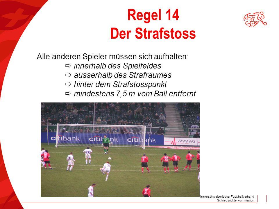 Innerschweizerischer Fussballverband Schiedsrichterkommission Regel 14 Der Strafstoss Alle anderen Spieler müssen sich aufhalten:  innerhalb des Spie