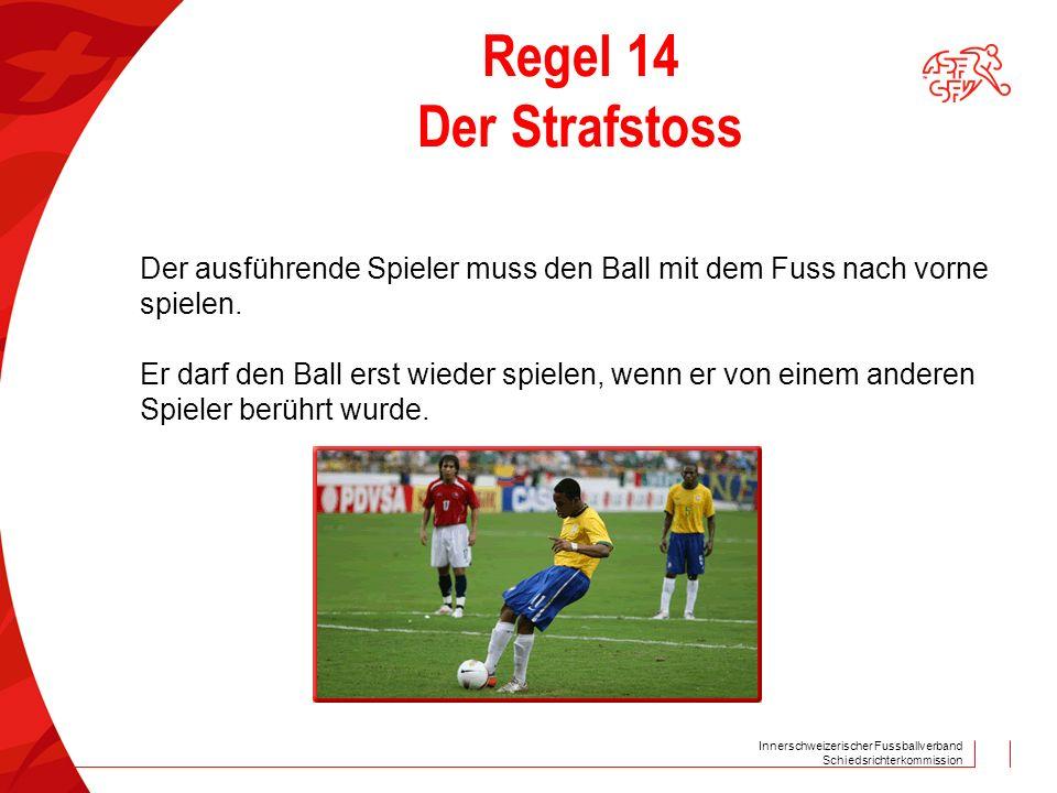 Innerschweizerischer Fussballverband Schiedsrichterkommission Regel 14 Der Strafstoss Der ausführende Spieler muss den Ball mit dem Fuss nach vorne sp