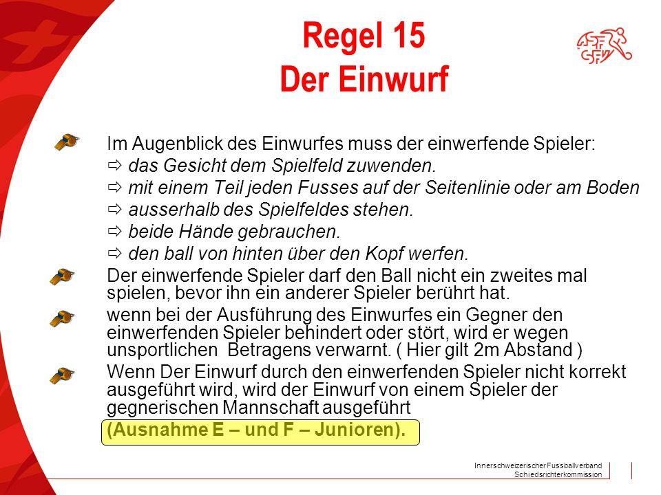 Innerschweizerischer Fussballverband Schiedsrichterkommission Regel 15 Der Einwurf Im Augenblick des Einwurfes muss der einwerfende Spieler:  das Ges