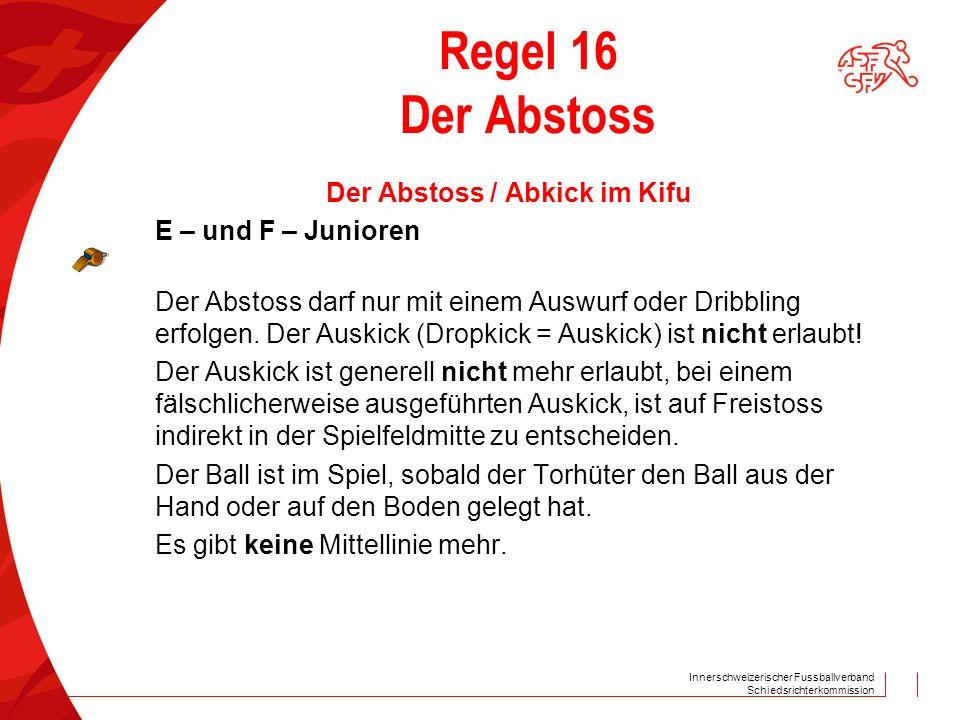 Innerschweizerischer Fussballverband Schiedsrichterkommission Regel 16 Der Abstoss Der Abstoss / Abkick im Kifu E – und F – Junioren Der Abstoss darf