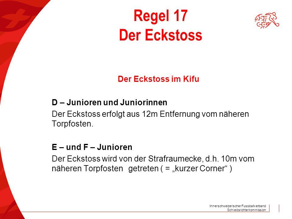 Innerschweizerischer Fussballverband Schiedsrichterkommission Regel 17 Der Eckstoss Der Eckstoss im Kifu D – Junioren und Juniorinnen Der Eckstoss erfolgt aus 12m Entfernung vom näheren Torpfosten.