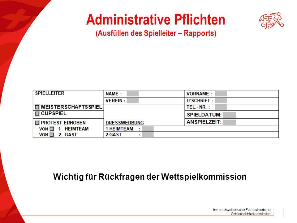 Innerschweizerischer Fussballverband Schiedsrichterkommission Administrative Pflichten (Ausfüllen des Spielleiter – Rapports) Wichtig für Rückfragen der Wettspielkommission