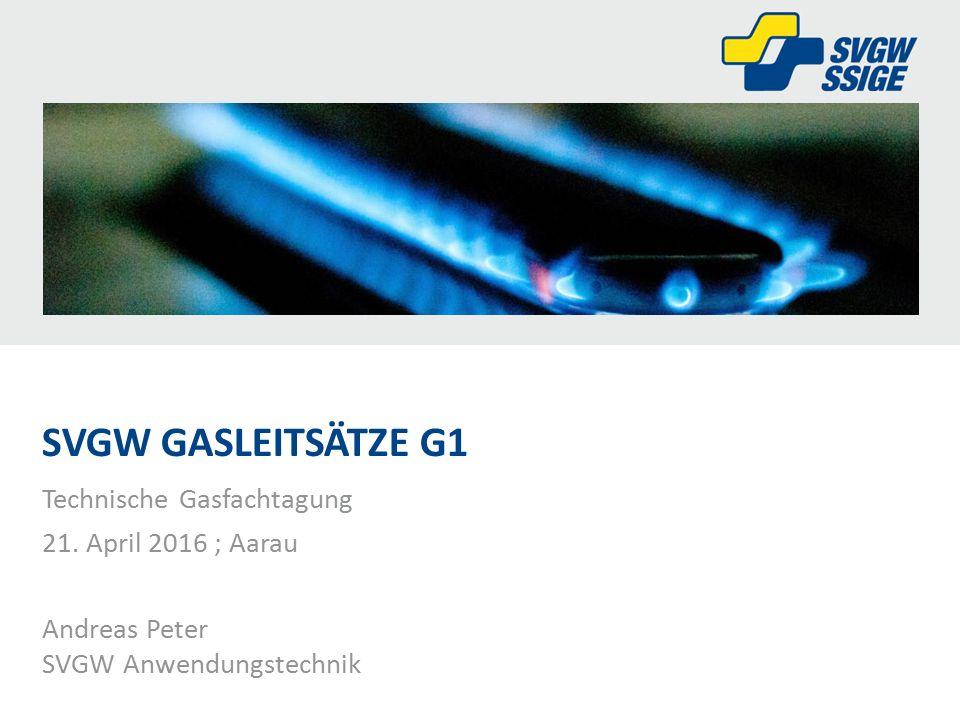 Technische Gasfachtagung 21. April 2016 ; Aarau Andreas Peter SVGW Anwendungstechnik SVGW GASLEITSÄTZE G1