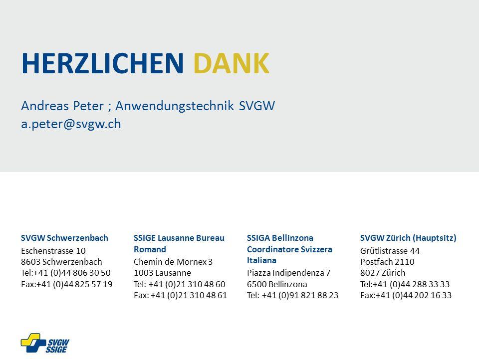 Andreas Peter ; Anwendungstechnik SVGW a.peter@svgw.ch SVGW Schwerzenbach Eschenstrasse 10 8603 Schwerzenbach Tel:+41 (0)44 806 30 50 Fax:+41 (0)44 825 57 19 SSIGE Lausanne Bureau Romand Chemin de Mornex 3 1003 Lausanne Tel: +41 (0)21 310 48 60 Fax: +41 (0)21 310 48 61 SSIGA Bellinzona Coordinatore Svizzera Italiana Piazza Indipendenza 7 6500 Bellinzona Tel: +41 (0)91 821 88 23 SVGW Zürich (Hauptsitz) Grütlistrasse 44 Postfach 2110 8027 Zürich Tel:+41 (0)44 288 33 33 Fax:+41 (0)44 202 16 33 HERZLICHEN DANK