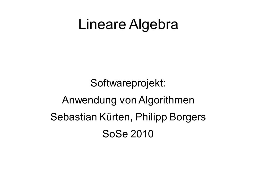 Lineare Algebra Softwareprojekt: Anwendung von Algorithmen Sebastian Kürten, Philipp Borgers SoSe 2010