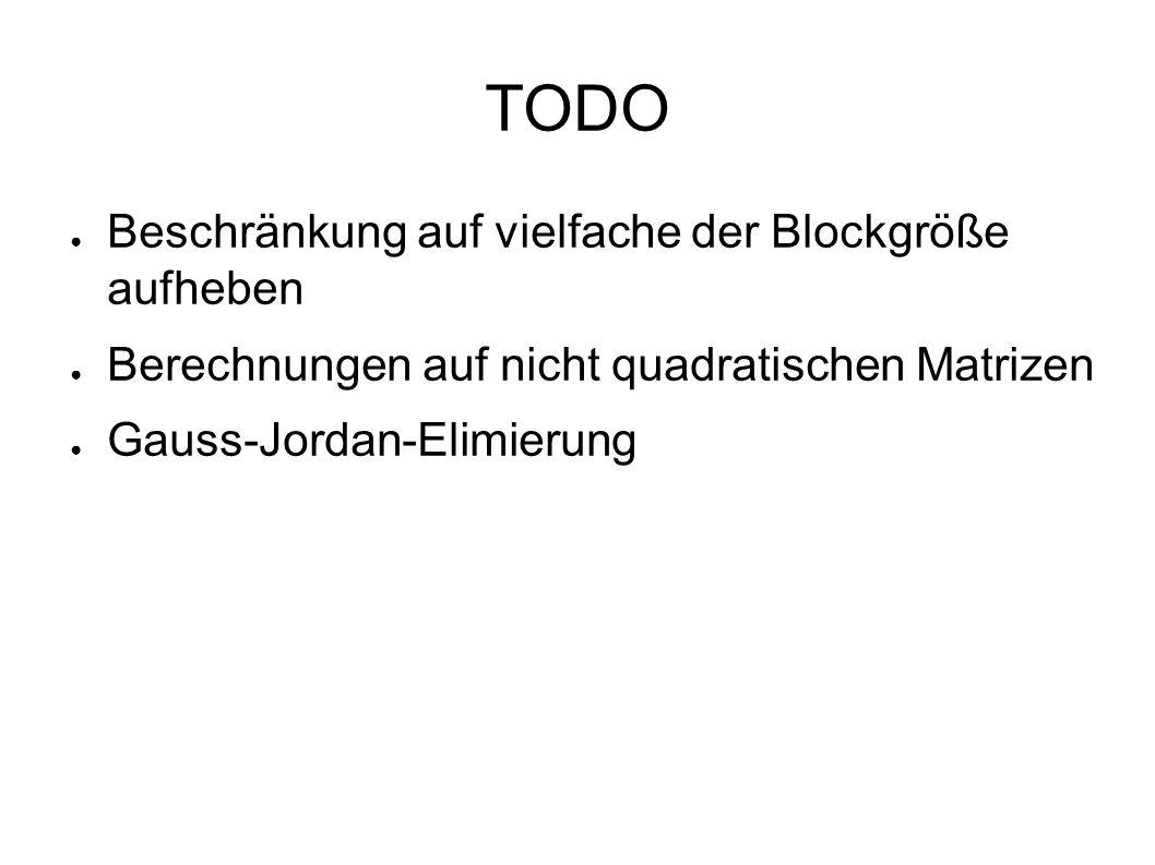 TODO ● Beschränkung auf vielfache der Blockgröße aufheben ● Berechnungen auf nicht quadratischen Matrizen ● Gauss-Jordan-Elimierung