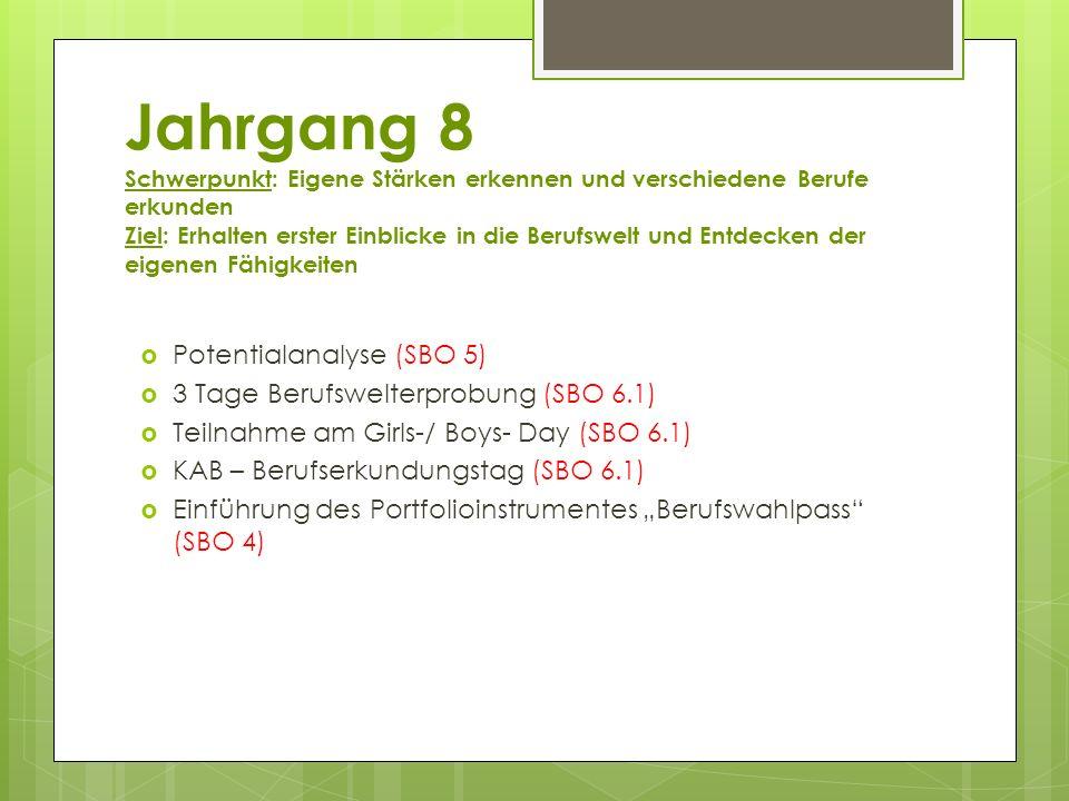 """Jahrgang 8 Schwerpunkt: Eigene Stärken erkennen und verschiedene Berufe erkunden Ziel: Erhalten erster Einblicke in die Berufswelt und Entdecken der eigenen Fähigkeiten  Potentialanalyse (SBO 5)  3 Tage Berufswelterprobung (SBO 6.1)  Teilnahme am Girls-/ Boys- Day (SBO 6.1)  KAB – Berufserkundungstag (SBO 6.1)  Einführung des Portfolioinstrumentes """"Berufswahlpass (SBO 4)"""