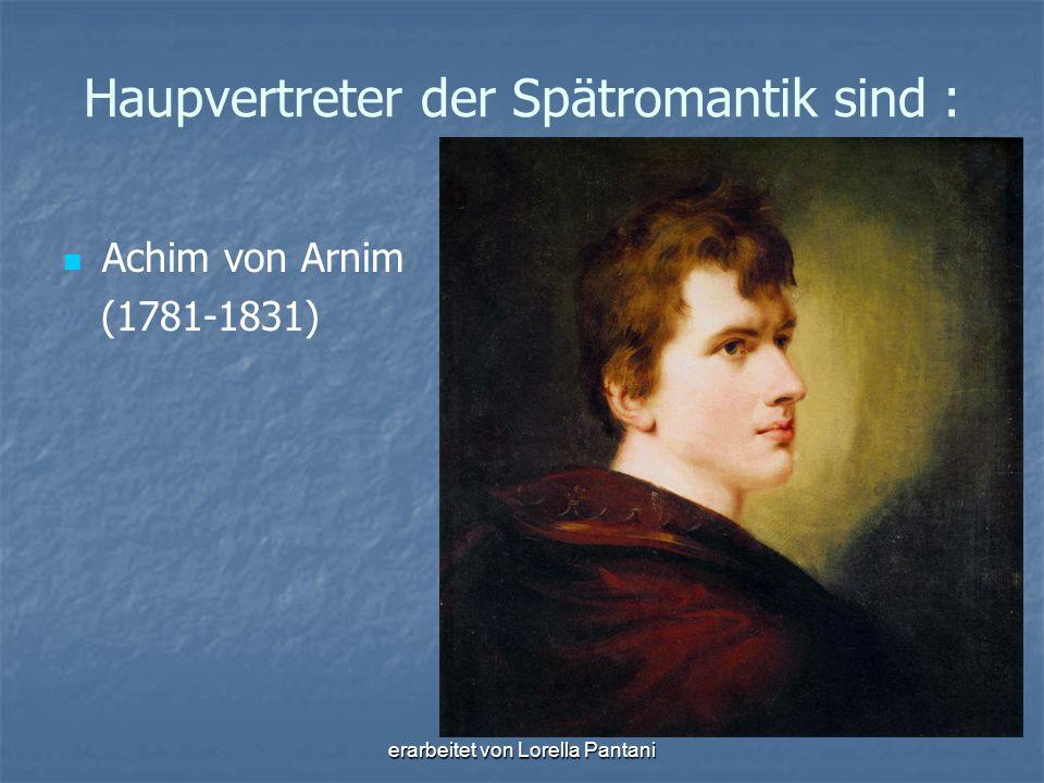 erarbeitet von Lorella Pantani Haupvertreter der Spätromantik sind : Achim von Arnim (1781-1831)
