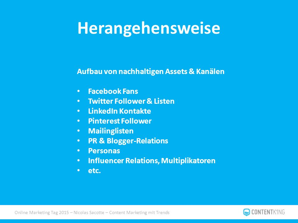 Online Marketing Tag 2015 – Nicolas Sacotte – Content Marketing mit Trends Herangehensweise Aufbau von nachhaltigen Assets & Kanälen Facebook Fans Twitter Follower & Listen LinkedIn Kontakte Pinterest Follower Mailinglisten PR & Blogger-Relations Personas Influencer Relations, Multiplikatoren etc.
