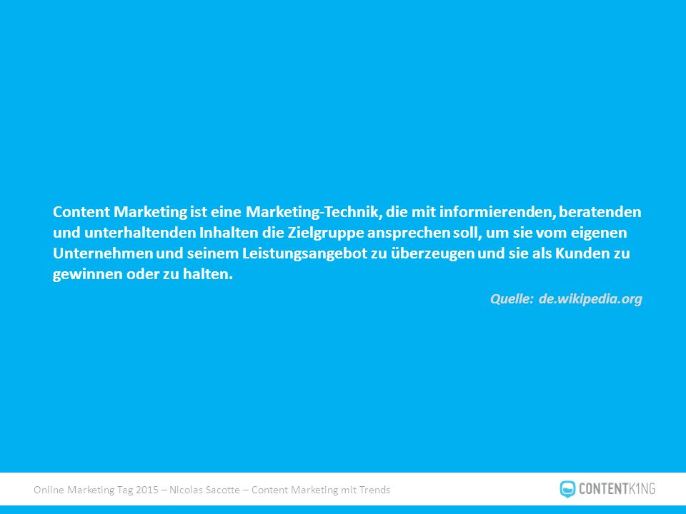 Online Marketing Tag 2015 – Nicolas Sacotte – Content Marketing mit Trends Content Marketing ist eine Marketing-Technik, die mit informierenden, beratenden und unterhaltenden Inhalten die Zielgruppe ansprechen soll, um sie vom eigenen Unternehmen und seinem Leistungsangebot zu überzeugen und sie als Kunden zu gewinnen oder zu halten.