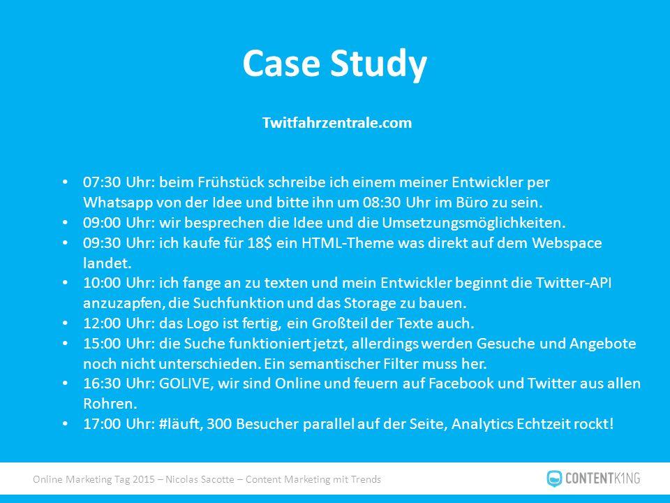 Online Marketing Tag 2015 – Nicolas Sacotte – Content Marketing mit Trends Case Study Twitfahrzentrale.com 07:30 Uhr: beim Frühstück schreibe ich einem meiner Entwickler per Whatsapp von der Idee und bitte ihn um 08:30 Uhr im Büro zu sein.