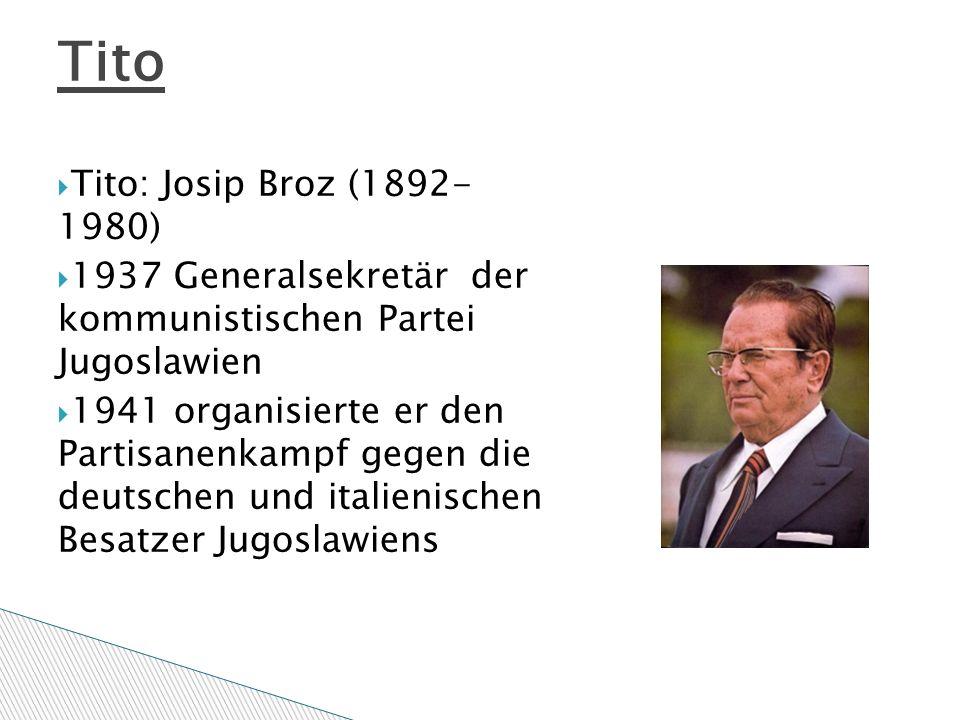  Tito: Josip Broz (1892- 1980)  1937 Generalsekretär der kommunistischen Partei Jugoslawien  1941 organisierte er den Partisanenkampf gegen die deutschen und italienischen Besatzer Jugoslawiens Tito