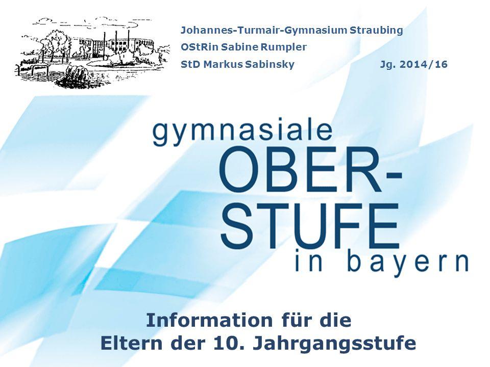 Johannes-Turmair-Gymnasium Straubing OStRin Sabine Rumpler StD Markus Sabinsky Jg. 2014/16 Information für die Eltern der 10. Jahrgangsstufe