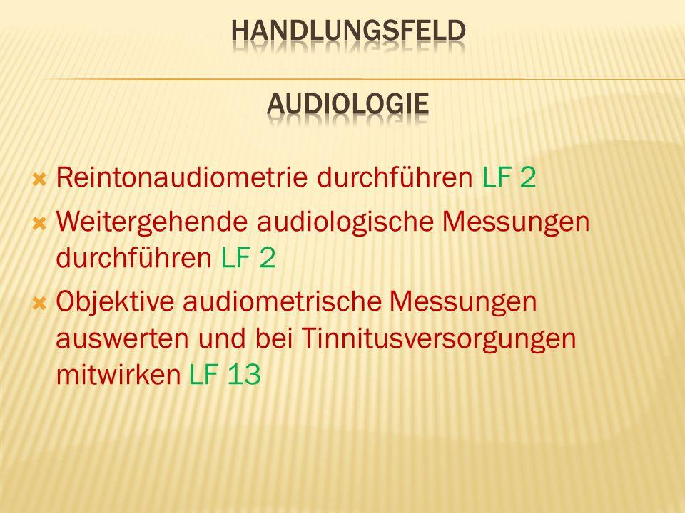  Reintonaudiometrie durchführen LF 2  Weitergehende audiologische Messungen durchführen LF 2  Objektive audiometrische Messungen auswerten und bei Tinnitusversorgungen mitwirken LF 13