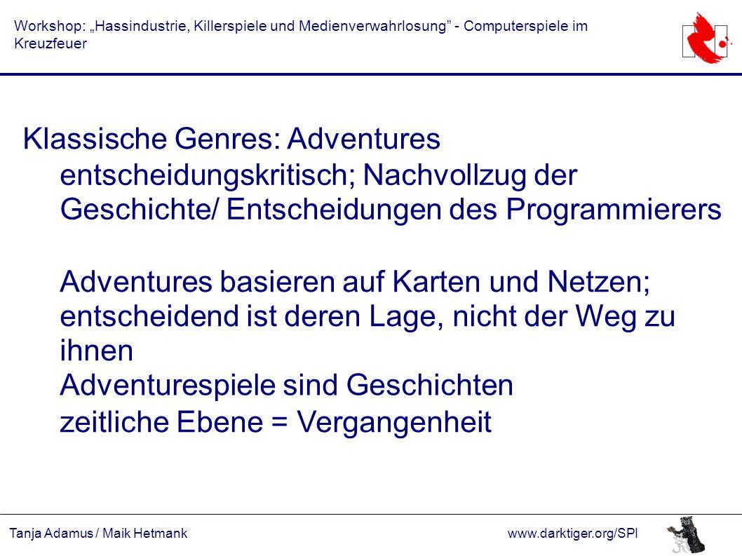 """Tanja Adamus / Maik Hetmankwww.darktiger.org/SPI Workshop: """"Hassindustrie, Killerspiele und Medienverwahrlosung - Computerspiele im Kreuzfeuer Klassische Genres: Adventures entscheidungskritisch; Nachvollzug der Geschichte/ Entscheidungen des Programmierers Adventures basieren auf Karten und Netzen; entscheidend ist deren Lage, nicht der Weg zu ihnen Adventurespiele sind Geschichten zeitliche Ebene = Vergangenheit"""