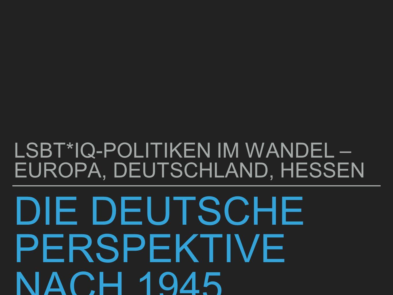 DIE DEUTSCHE PERSPEKTIVE NACH 1945 LSBT*IQ-POLITIKEN IM WANDEL – EUROPA, DEUTSCHLAND, HESSEN