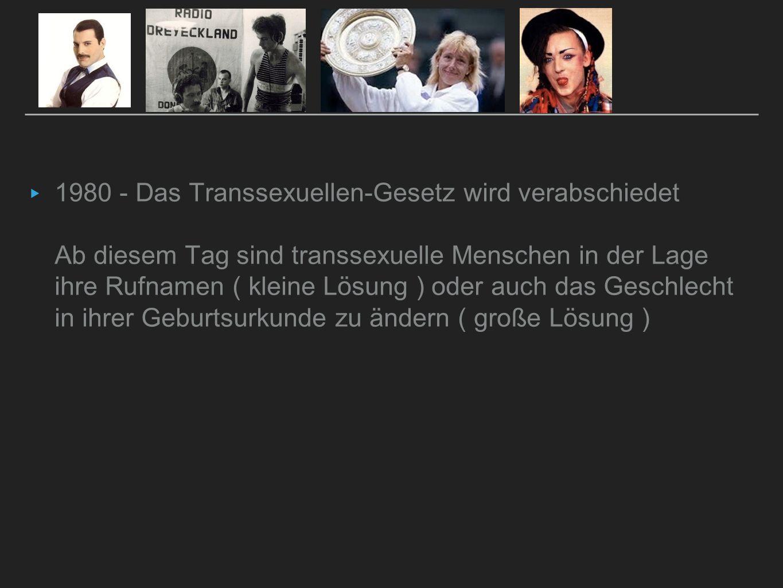 ▸ 1980 - Das Transsexuellen-Gesetz wird verabschiedet Ab diesem Tag sind transsexuelle Menschen in der Lage ihre Rufnamen ( kleine Lösung ) oder auch
