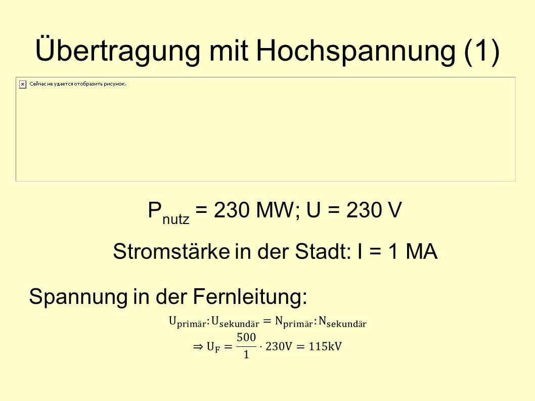Übertragung mit Hochspannung (1) P nutz = 230 MW; U = 230 V Stromstärke in der Stadt: I = 1 MA Spannung in der Fernleitung: