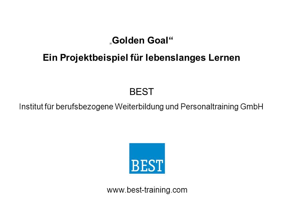 """"""" Golden Goal Ein Projektbeispiel für lebenslanges Lernen BEST Institut für berufsbezogene Weiterbildung und Personaltraining GmbH www.best-training.com"""