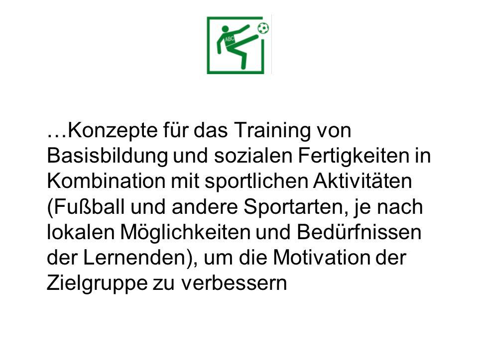 …Konzepte für das Training von Basisbildung und sozialen Fertigkeiten in Kombination mit sportlichen Aktivitäten (Fußball und andere Sportarten, je nach lokalen Möglichkeiten und Bedürfnissen der Lernenden), um die Motivation der Zielgruppe zu verbessern