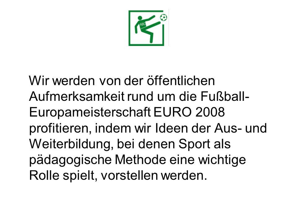 Wir werden von der öffentlichen Aufmerksamkeit rund um die Fußball- Europameisterschaft EURO 2008 profitieren, indem wir Ideen der Aus- und Weiterbildung, bei denen Sport als pädagogische Methode eine wichtige Rolle spielt, vorstellen werden.