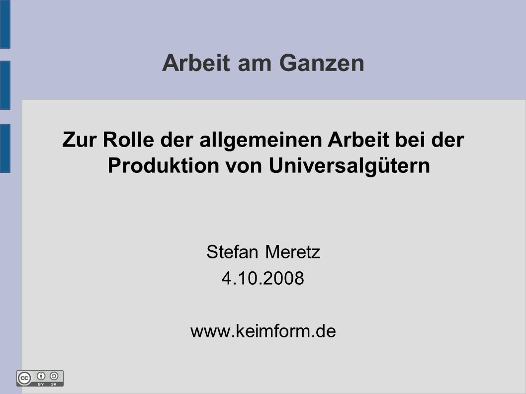 Arbeit am Ganzen Zur Rolle der allgemeinen Arbeit bei der Produktion von Universalgütern Stefan Meretz 4.10.2008 www.keimform.de