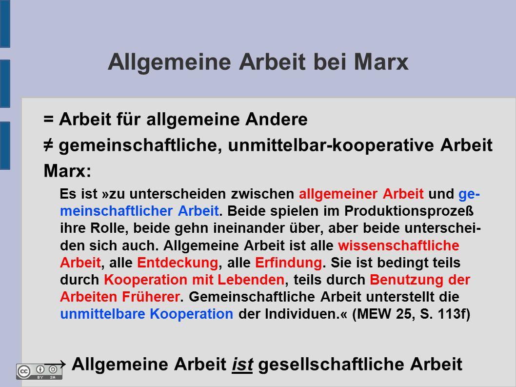 Allgemeine Arbeit bei Marx = Arbeit für allgemeine Andere ≠ gemeinschaftliche, unmittelbar-kooperative Arbeit Marx: Es ist »zu unterscheiden zwischen allgemeiner Arbeit und ge- meinschaftlicher Arbeit.