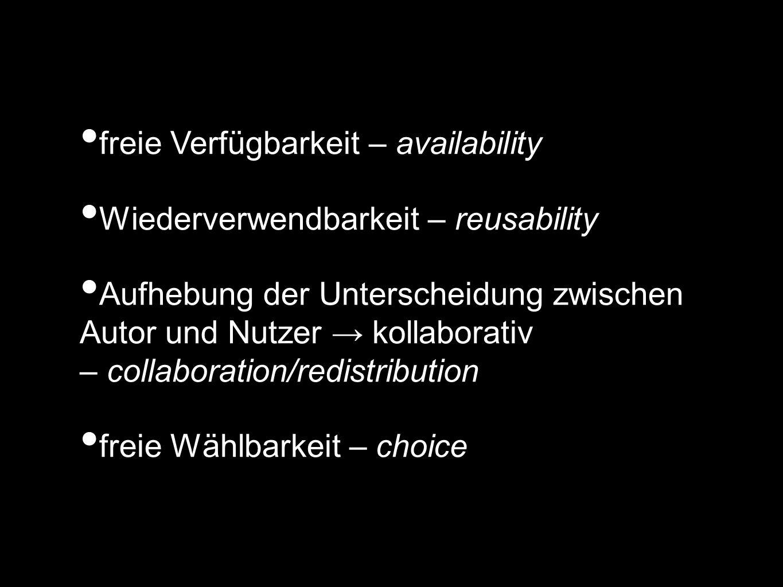 freie Verfügbarkeit – availability Wiederverwendbarkeit – reusability Aufhebung der Unterscheidung zwischen Autor und Nutzer → kollaborativ – collaboration/redistribution freie Wählbarkeit – choice