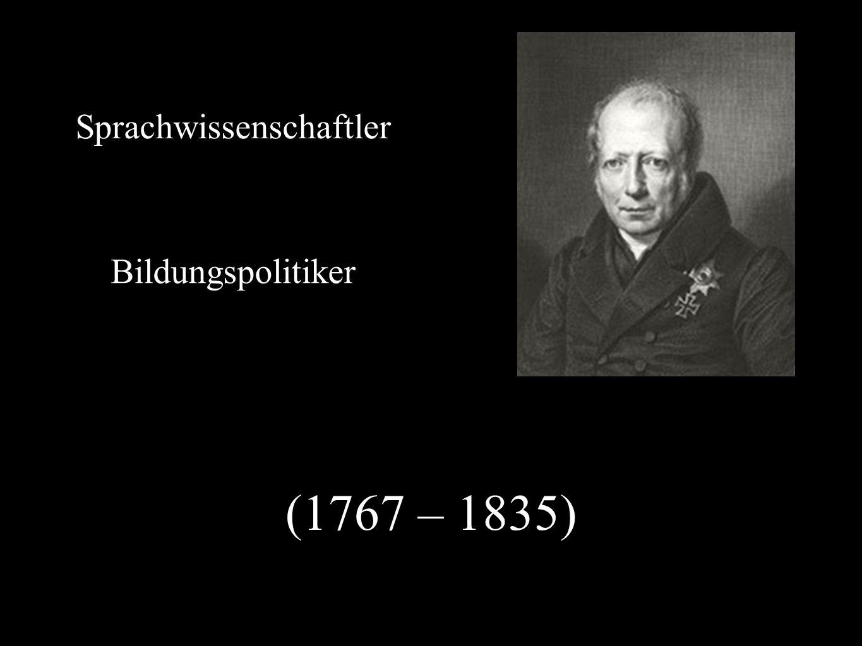 (1767 – 1835) Sprachwissenschaftler Bildungspolitiker