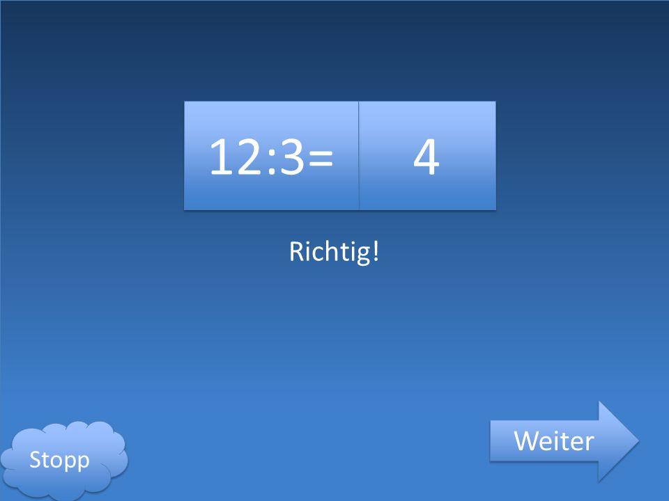 Richtig! 4 4 12:3= Weiter Stopp