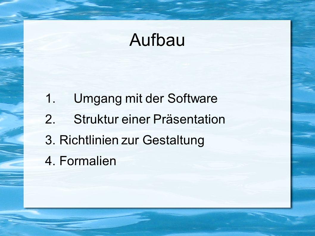 Aufbau 1.Umgang mit der Software 2.Struktur einer Präsentation 3. Richtlinien zur Gestaltung 4. Formalien