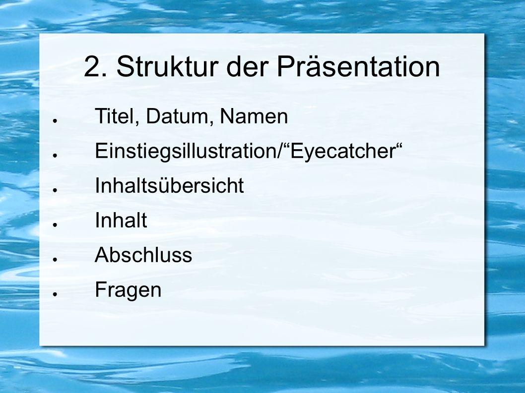 """2. Struktur der Präsentation ● Titel, Datum, Namen ● Einstiegsillustration/""""Eyecatcher"""" ● Inhaltsübersicht ● Inhalt ● Abschluss ● Fragen"""