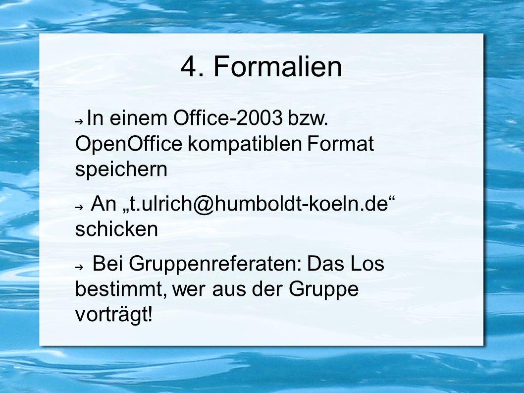 "4. Formalien ➔ In einem Office-2003 bzw. OpenOffice kompatiblen Format speichern ➔ An ""t.ulrich@humboldt-koeln.de"" schicken ➔ Bei Gruppenreferaten: Da"