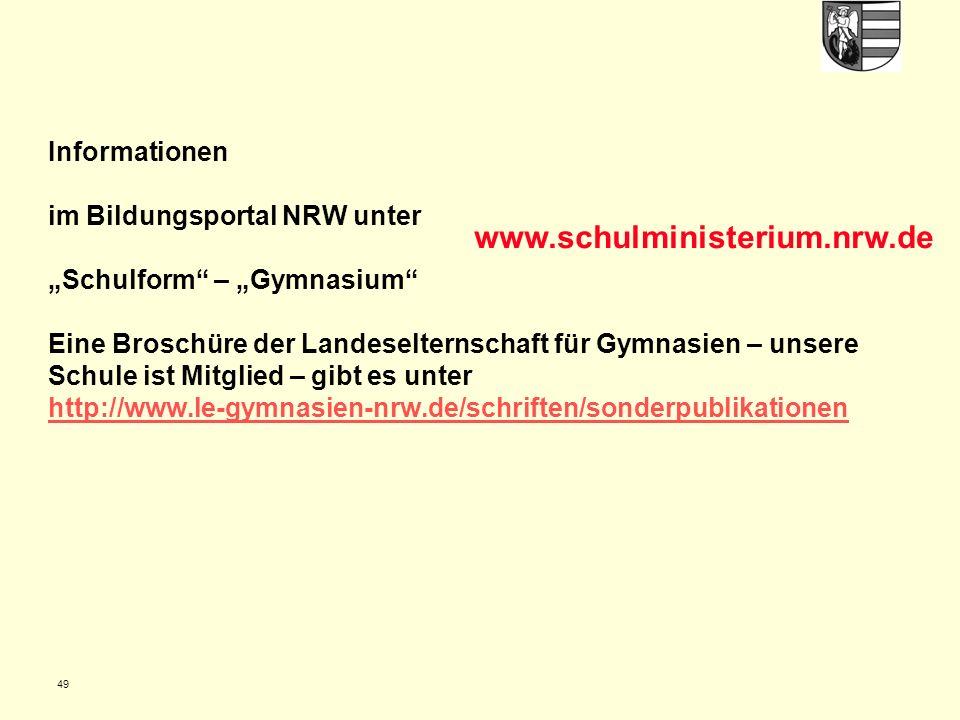 """Informationen im Bildungsportal NRW unter """"Schulform – """"Gymnasium Eine Broschüre der Landeselternschaft für Gymnasien – unsere Schule ist Mitglied – gibt es unter http://www.le-gymnasien-nrw.de/schriften/sonderpublikationen http://www.le-gymnasien-nrw.de/schriften/sonderpublikationen 49 www.schulministerium.nrw.de"""