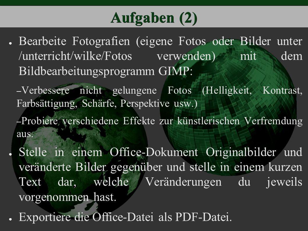 Aufgaben (2) ● Bearbeite Fotografien (eigene Fotos oder Bilder unter /unterricht/wilke/Fotos verwenden) mit dem Bildbearbeitungsprogramm GIMP: – Verbessere nicht gelungene Fotos (Helligkeit, Kontrast, Farbsättigung, Schärfe, Perspektive usw.) – Probiere verschiedene Effekte zur künstlerischen Verfremdung aus.