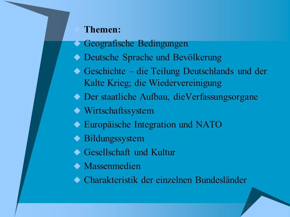  Themen:  Geografische Bedingungen  Deutsche Sprache und Bevölkerung  Geschichte – die Teilung Deutschlands und der Kalte Krieg; die Wiedervereini