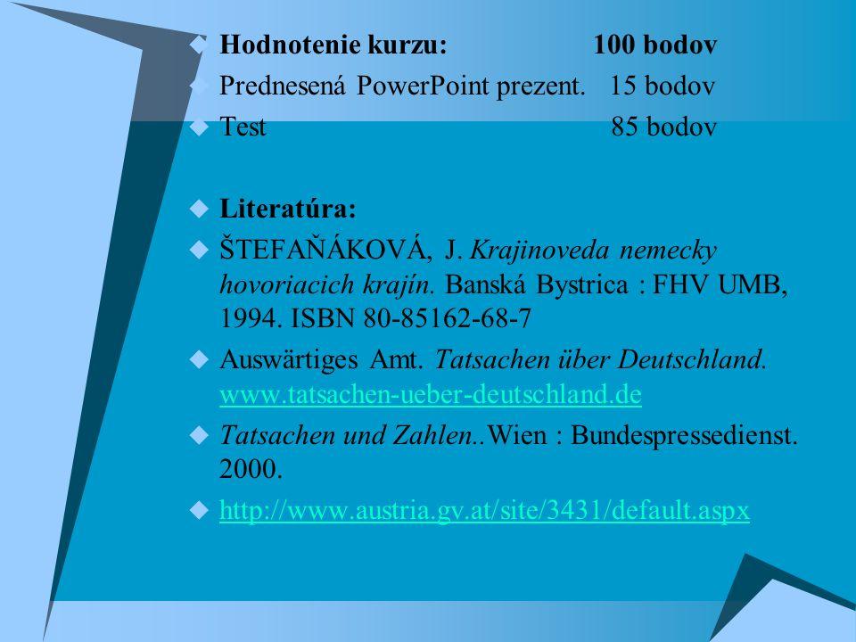 Hodnotenie kurzu: 100 bodov  Prednesená PowerPoint prezent. 15 bodov  Test 85 bodov  Literatúra:  ŠTEFAŇÁKOVÁ, J. Krajinoveda nemecky hovoriacic