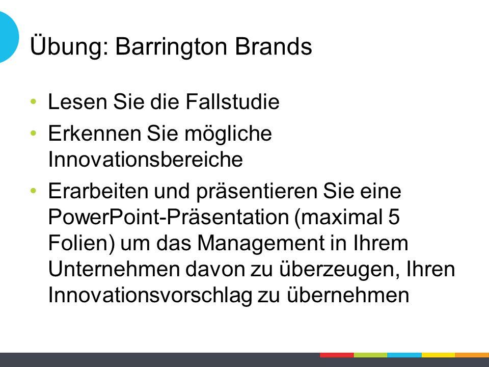 Übung: Barrington Brands Lesen Sie die Fallstudie Erkennen Sie mögliche Innovationsbereiche Erarbeiten und präsentieren Sie eine PowerPoint-Präsentation (maximal 5 Folien) um das Management in Ihrem Unternehmen davon zu überzeugen, Ihren Innovationsvorschlag zu übernehmen