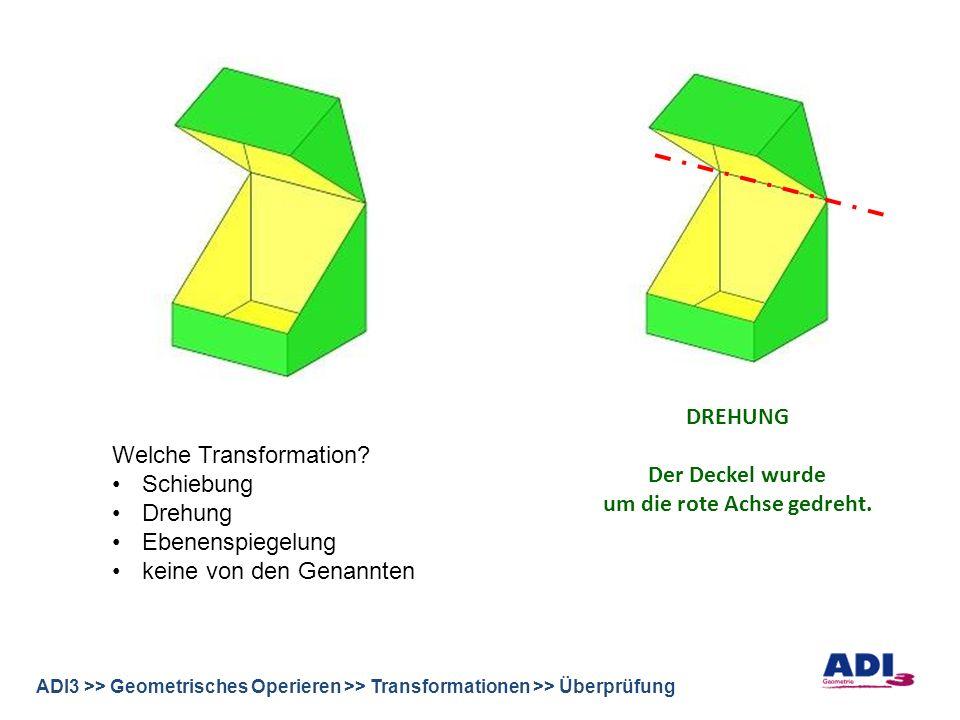 ADI3 >> Geometrisches Operieren >> Transformationen >> Überprüfung DREHUNG Der Deckel wurde um die rote Achse gedreht.
